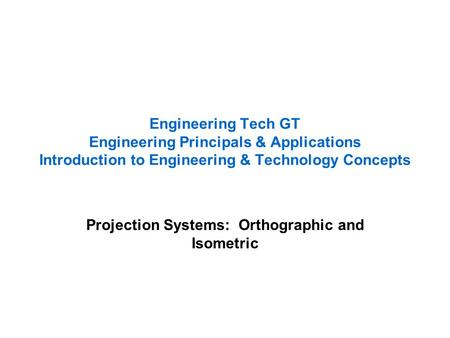 Engineering Tech GT Engineering Principals & Applications Introduction to Engineering & Technology Concepts Projection Systems: Orthographic and Isometric.