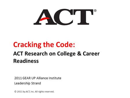 Cracking the Code: ACT Research on College & Career Readiness 2011 GEAR UP Alliance Institute Leadership Strand © 2011 by ACT, Inc. All rights reserved.