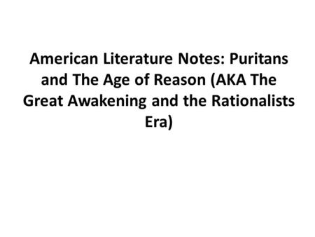 American Literature Notes: Puritans and The Age of Reason (AKA The Great Awakening and the Rationalists Era)
