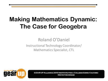 GEAR UP Alliance 2010 Institute for a College-Going Culture: Drive the dream Making Mathematics Dynamic: The Case for Geogebra Roland O'Daniel Instructional.