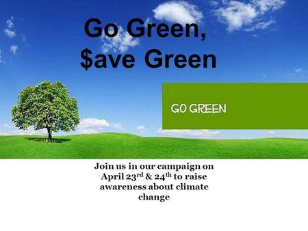Go Green, $ave Green Join us in our campaign on April 23 rd & 24 th to raise awareness about climate change.