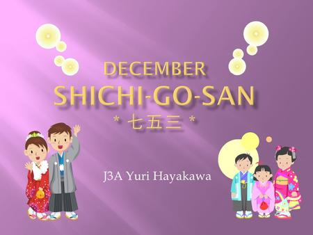 J3A Yuri Hayakawa.  It is on December 15 th  It is a day to celebrate 3 and 7 year-old girls and 5 year-old boys  It is said that Shichi-Go-San started.