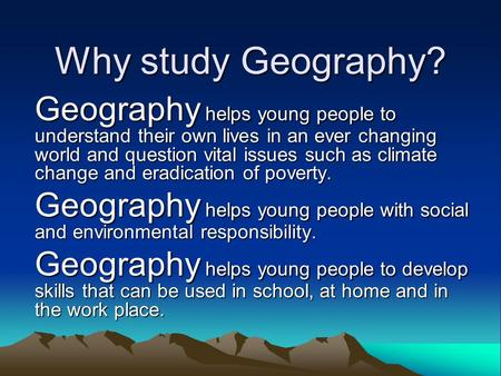 Why study Geography? Geography helps young people to understand their own lives in an ever changing world and question vital issues such as climate change.