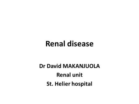 Renal disease Dr David MAKANJUOLA Renal unit St. Helier hospital.