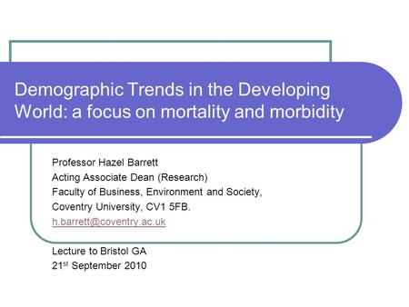 Demographic Trends in the Developing World: a focus on mortality and morbidity Professor Hazel Barrett Acting Associate Dean (Research) Faculty of Business,