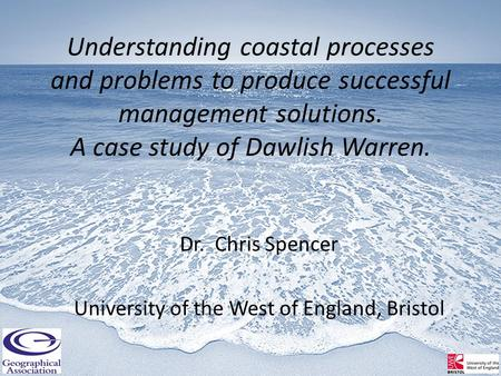 Understanding coastal processes and problems to produce successful management solutions. A case study of Dawlish Warren. Dr. Chris Spencer University of.