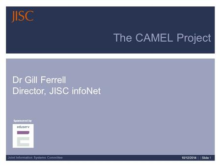 Joint Information Systems Committee Sponsored by Presenter Details 10/12/2014 | | Slide 1 The CAMEL Project Dr Gill Ferrell Director, JISC infoNet.