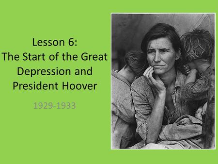 Lesson 6: The Start of the Great Depression and President Hoover 1929-1933.
