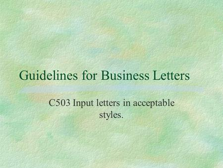 Guidelines for Business Letters C503 Input letters in acceptable styles.