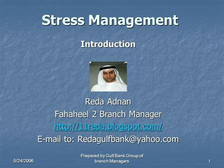 5/24/2006 Prepared by Gulf Bank Group of branch Managers1 Stress Management Introduction Reda Adnan Fahaheel 2 Branch Manager