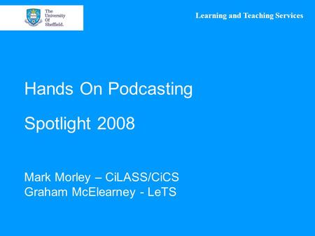 Learning and Teaching Services Hands On Podcasting Spotlight 2008 Mark Morley – CiLASS/CiCS Graham McElearney - LeTS.