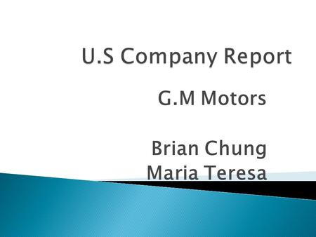 G.M Motors Brian Chung Maria Teresa.  The world's largest car manufacturer(1926- 2006)  Founded by William Durant in 1902  Annual global industry sales.