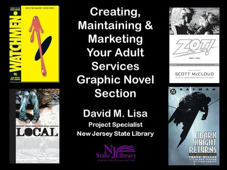 Creating, Maintaining & Marketing Your Adult Services Graphic Novel Section David M. Lisa Project Specialist New Jersey State Library.