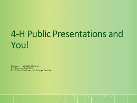 4-H Public Presentations and You! Presenter: Melissa Watkins 4-H Program Educator 4-H Youth Development, Cayuga County.