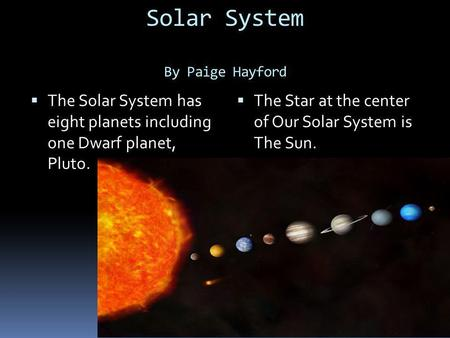 Solar System By Paige Hayford TThe Solar System has eight planets including one Dwarf planet, Pluto. TThe Star at the center of Our Solar System is.