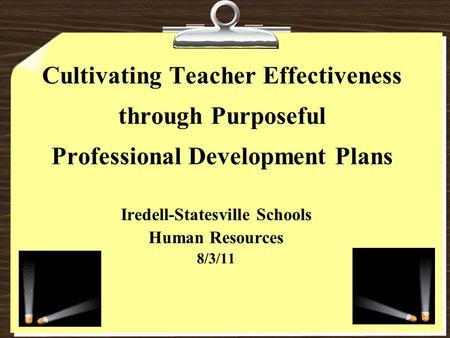 Cultivating Teacher Effectiveness through Purposeful Professional Development Plans Iredell-Statesville Schools Human Resources 8/3/11.