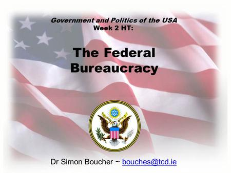Dr Simon Boucher ~ The Federal Bureaucracy Government and Politics of the USA Week 2 HT: