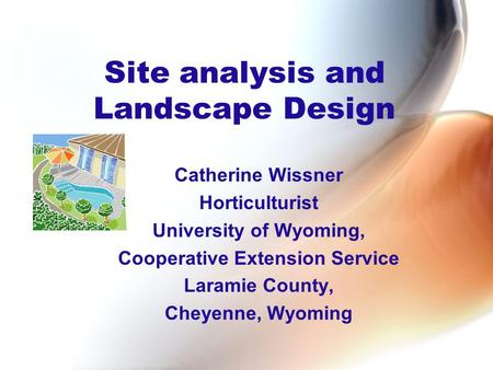 Site analysis and Landscape Design Catherine Wissner Horticulturist University of Wyoming, Cooperative Extension Service Laramie County, Cheyenne, Wyoming.