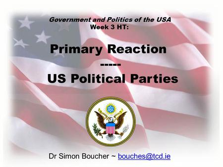 Dr Simon Boucher ~ Primary Reaction ----- US Political Parties Government and Politics of the USA Week 3 HT: