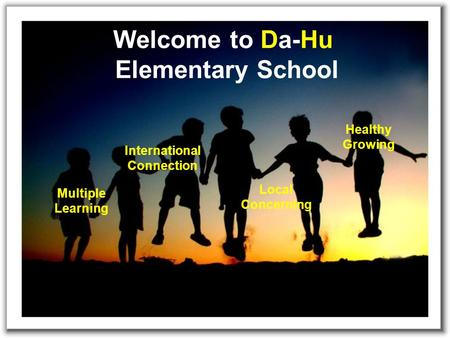 Welcome to Da-Hu Elementary School Multiple Learning Healthy Growing International Connection Local Concerning.