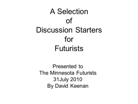 A Selection of Discussion Starters for Futurists Presented to The Minnesota Futurists 31July 2010 By David Keenan.