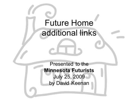Future Home additional links Presented to the Minnesota Futurists July 25, 2009 by David Keenan.