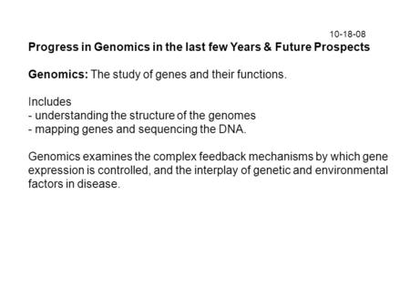 10-18-08 Progress in Genomics in the last few Years & Future Prospects Genomics: The study of genes and their functions. Includes - understanding the structure.