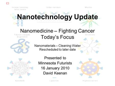 Nanotechnology Update Nanomedicine – Fighting Cancer Today's Focus Nanomaterials – Cleaning Water Rescheduled to later date Presented to Minnesota Futurists.