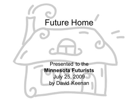 Future Home Presented to the Minnesota Futurists July 25, 2009 by David Keenan.
