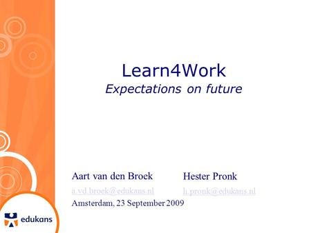 Learn4Work Expectations on future Aart van den Broek Amsterdam, 23 September 2009 Hester Pronk