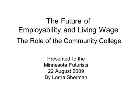 The Future of Employability and Living Wage The Role of the Community College Presented to the Minnesota Futurists 22 August 2009 By Lorna Sherman.