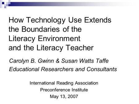 How Technology Use Extends the Boundaries of the Literacy Environment and the Literacy Teacher Carolyn B. Gwinn & Susan Watts Taffe Educational Researchers.