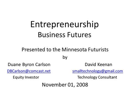 Entrepreneurship Business Futures Presented to the Minnesota Futurists by Duane Byron Carlson David Keenan