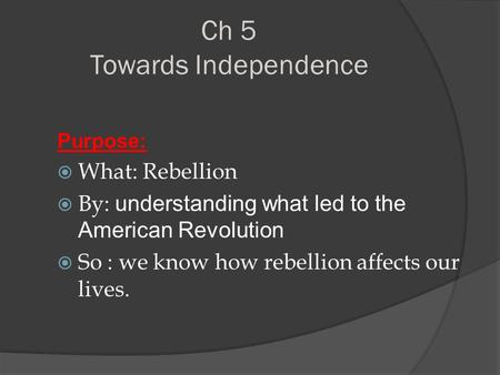 Ch 5 Towards Independence Purpose:  What: Rebellion  By: understanding what led to the American Revolution  So : we know how rebellion affects our lives.
