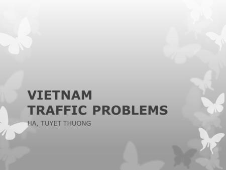 VIETNAM TRAFFIC PROBLEMS HA, TUYET THUONG. In 2010, traffic accident: -11,499 dead people -30 dead people/day -25% is children.