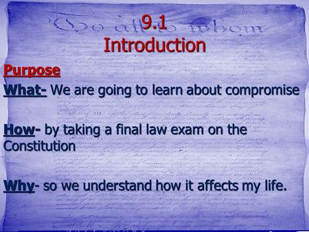 9.1 Introduction Purpose What- We are going to learn about compromise How- by taking a final law exam on the Constitution Why- so we understand how it.