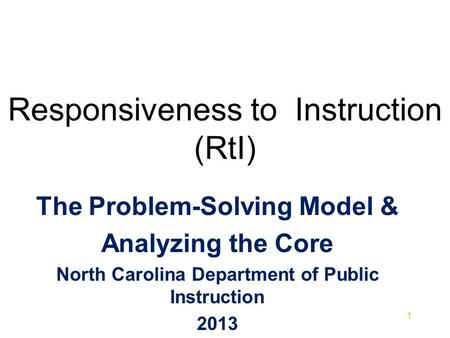 Responsiveness to Instruction (RtI) The Problem-Solving Model & Analyzing the Core North Carolina Department of Public Instruction 2013 1.