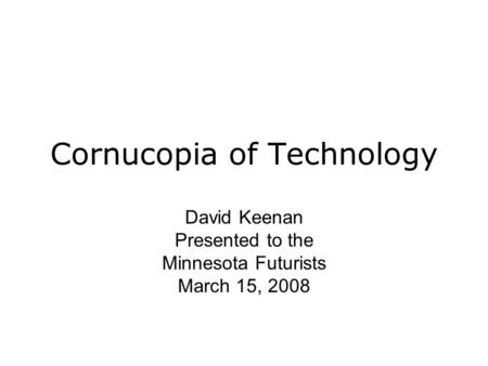 Cornucopia of Technology David Keenan Presented to the Minnesota Futurists March 15, 2008.