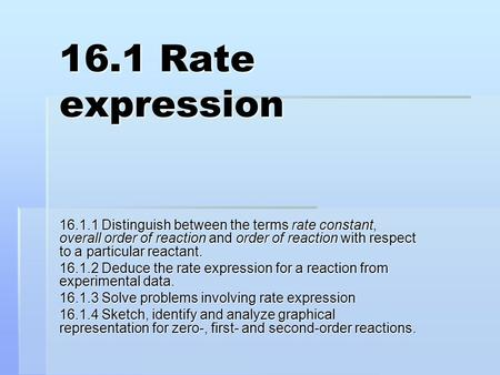 16.1 Rate expression 16.1.1 Distinguish between the terms rate constant, overall order of reaction and order of reaction with respect to a particular reactant.