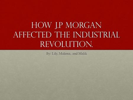 How J.P Morgan affected the Industrial Revolution. By: Lily, Makena, and Malik.