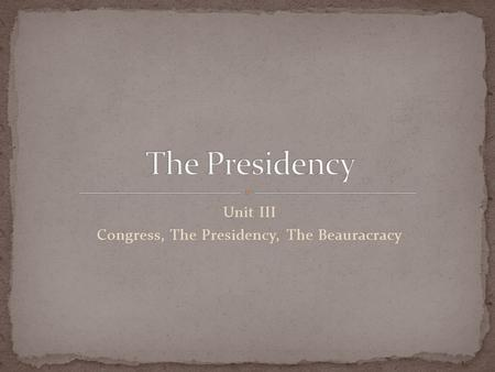 Unit III Congress, The Presidency, The Beauracracy.