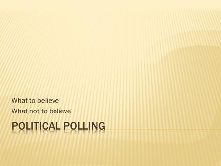 What to believe What not to believe.  Traditional public opinion polls  Determine the content phrasing the questions  Selecting the sample  Random.