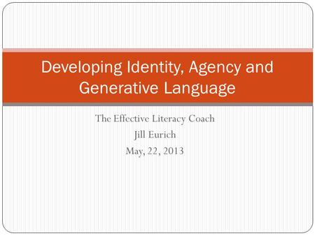 The Effective Literacy Coach Jill Eurich May, 22, 2013 Developing Identity, Agency and Generative Language.