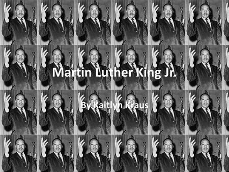 Martin Luther King Jr. By Kaitlyn Kraus. Martin Luther King Jr. Martin Luther King, Jr. (January 15, 1929 – April 4, 1968) was an African American clergyman,