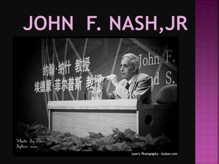  John F. Nash an American mathematician  he work in game theory, different geometry, and partial differential equations.  as a Senior, he search or.