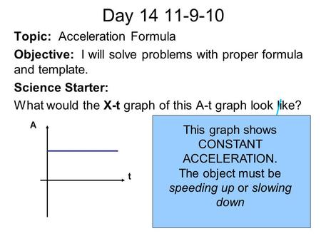 Day 14 11-9-10 Topic: Acceleration Formula Objective: I will solve problems with proper formula and template. Science Starter: What would the X-t graph.