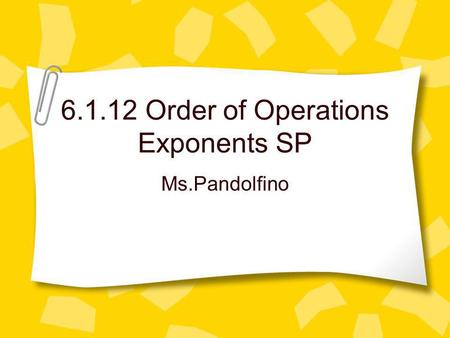 6.1.12 Order of Operations Exponents SP Ms.Pandolfino.