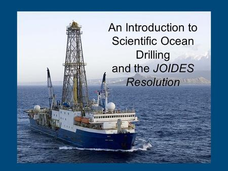 An Introduction to Scientific Ocean Drilling and the JOIDES Resolution.