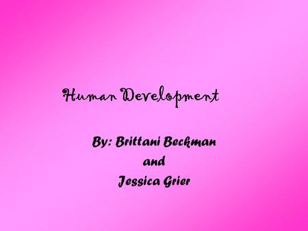 Human Development By: Brittani Beckman and Jessica Grier.