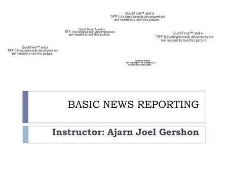 BASIC NEWS REPORTING Instructor: Ajarn Joel Gershon.